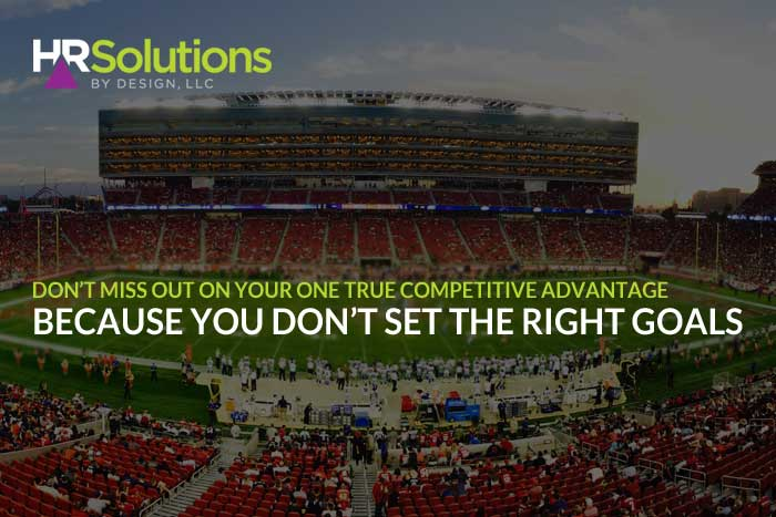 Don't Miss out on your One True Competitive Advantage Because you Don't Set the Right Goals
